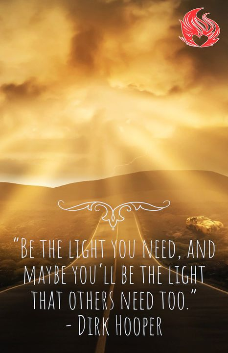 """""""Be the light that you need, and maybe you'll be the light that others need too.""""- Dirk Hooper"""
