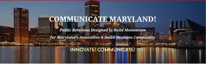 Communicate Maryland!  Public Relations Designed to Build Momentum for Maryland's Innovative and Small Business Communit...